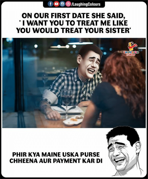 Date, Maine, and Indianpeoplefacebook: f oo )/LaughingColours  ON OUR FIRST DATE SHE SAID,  I WANT YOU TO TREAT ME LIKE  YOU WOULD TREAT YOUR SISTER  LA  PHIR KYA MAINE USKA PURS  CHHEENA AUR PAYMENT KAR DI