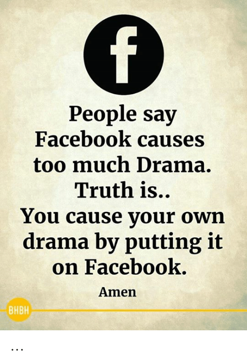 Facebook, Memes, and Too Much: f)  People say  Facebook causes  too much Drama.  Truth is..  You cause your own  drama by putting it  on Facebook.  Amen  ВНВН ...