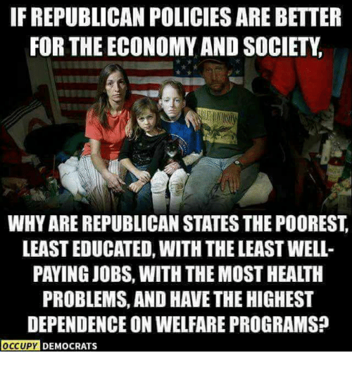 Jobs, Republican, and Welfare: F REPUBLICAN POLICIES ARE BETTER  FOR THE ECONOMY AND SOCIETY  WHY ARE REPUBLICAN STATES THE POOREST  LEAST EDUCATED, WITH THE LEAST WELL-  PAYING JOBS, WITH THE MOST HEALTH  PROBLEMS, AND HAVE THE HIGHEST  DEPENDENCE ON WELFARE PROGRAMS?  OCCUPY DEMOCRATSs