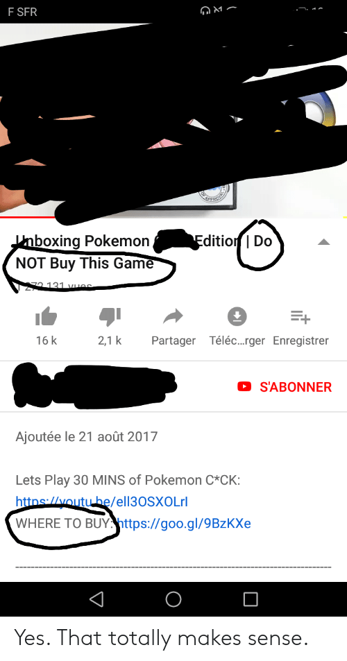 Facepalm, Pokemon, and youtube.com: F SFR  PPRS  Edition Do  Knboxing Pokemon  NOT Buy This Game  7 131 VHAS  16 k  2,1 k  Téléc...rger Enregistrer  Partager  S'ABONNER  Ajoutée le 21 août 2017  Lets Play 30 MINS of Pokemon C*CK:  httns://youtube/ell30SXOLrl  WHERE TO BUY.https://goo.gl/9BzKXe Yes. That totally makes sense.