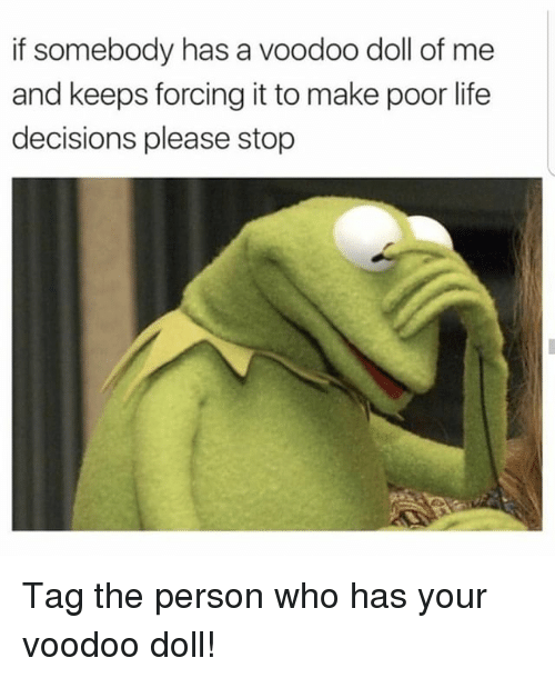 Life, Memes, and Decisions: f somebody has a voodoo doll of me  and keeps forcing it to make poor life  decisions please stop Tag the person who has your voodoo doll!