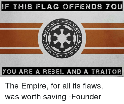 Memes, 🤖, and Founder: F THIS FLAG OFFENDS YOU  Eki  YOU ARE A REBEL AND A TRAITOR The Empire, for all its flaws, was worth saving   -Founder