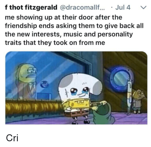 Music, Thot, and Friendship: f thot fitzgerald @dracomallf.Jul 4 V  me showing up at their door after the  friendship ends asking them to give back all  the new interests, music and personality  traits that they took on from me Cri