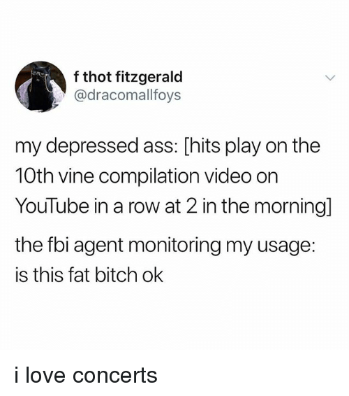 Ass, Bitch, and Fbi: f thot fitzgerald  @dracomallfoys  my depressed ass: [hits play on the  10th vine compilation video orn  YouTube in a row at 2 in the morning]  the fbi agent monitoring my usage:  is this fat bitch ok i love concerts