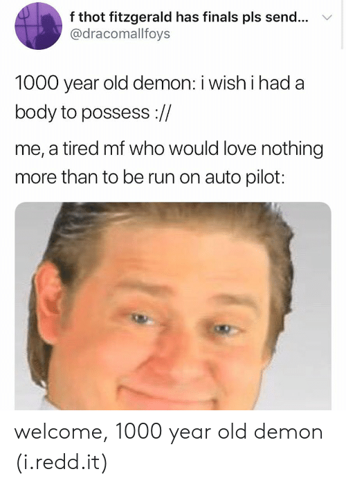 Finals, Love, and Run: f thot fitzgerald has finals pls send... v  @dracomallfoys  1000 year old demon: i wish i had a  body to possess ://  me, a tired mf who would love nothing  more than to be run on auto pilot: welcome, 1000 year old demon (i.redd.it)