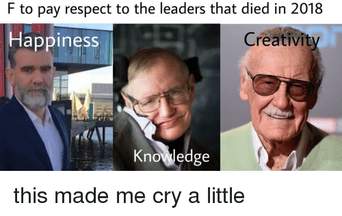 Respect, Knowledge, and Cry: F to pay respect to the leaders that died in 2018  Hlappiness  Creativity  Knowledge this made me cry a little