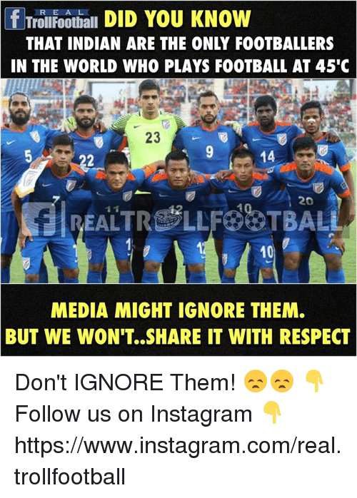 Football, Instagram, and Memes: f Troll Football  DID YOU KNOW  THAT INDIAN ARE THE ONLY FOOTBALLERS  IN THE WORLD WHO PLAYS FOOTBALL AT 45'C  23  14  20  10  MEDIA MIGHT IGNORE THEM.  BUT WE WON'T. SHARE IT WITH RESPECT Don't IGNORE Them! 😞😞  👇 Follow us on Instagram 👇 https://www.instagram.com/real.trollfootball