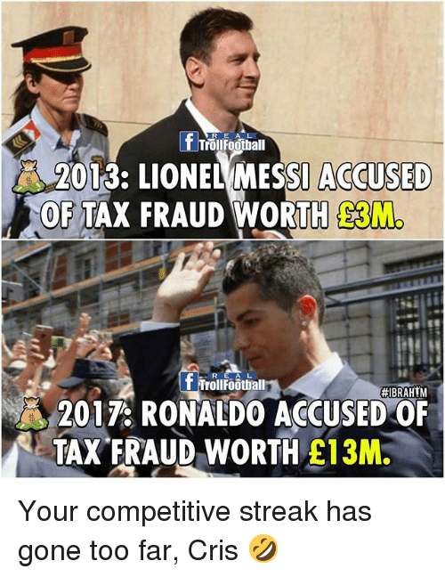Football, Memes, and Troll: f TrollFootball  2013: LIONEL MESSI ACCUSED  OF TAX FRAUD WORTH  R EAL  Troll Football  #IBRAHIM  2017 RONALDO ACCUSED OF  TAX FRAUD WORTH  E13M. Your competitive streak has gone too far, Cris 🤣