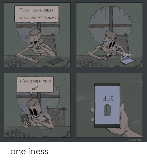 Today, Loneliness, and Who: F uck... LONELINESS  IS KILLING ME TODAY  WHO COULD THIS  BE  30%  NEEDLEWIG Loneliness
