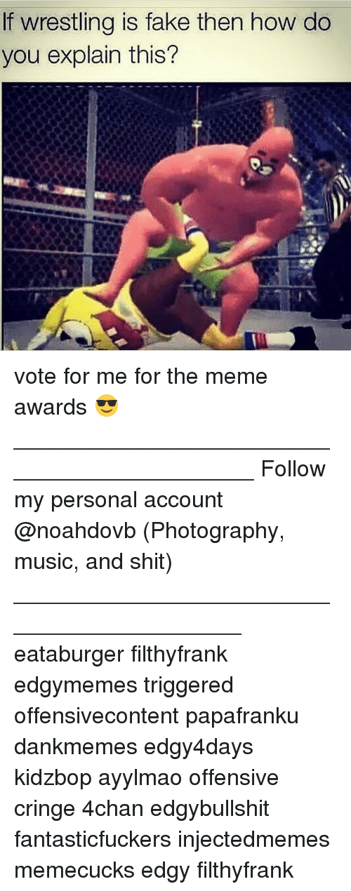 Memes, 🤖, and Account: f wrestling is fake then how do  you explain this? vote for me for the meme awards 😎____________________________________________ Follow my personal account @noahdovb (Photography, music, and shit) ___________________________________________ eataburger filthyfrank edgymemes triggered offensivecontent papafranku dankmemes edgy4days kidzbop ayylmao offensive cringe 4chan edgybullshit fantasticfuckers injectedmemes memecucks edgy filthyfrank