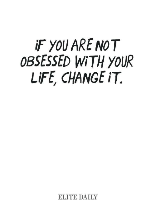 Life, Change, and Obsessed: F YOU ARE NOT  OBSESSED WiTH yOUR  LiFE, CHANGE iT.  ELITE DAILY
