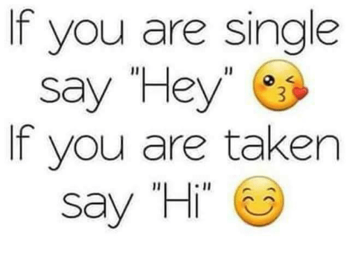 f you are single f you are taken say hi meme on me me