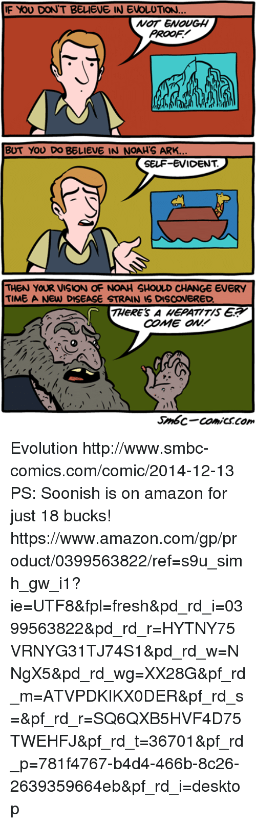 Amazon, Fresh, and Memes: F YOU DON'T BELIEVE IN EVOLUTION  NOT ENOUGH  PROOF  BUT YOU DO BELIEVE IN NOAH'S ARK.  SELF-EVIDENT.  THEN YOUR VISION OF NOAH SHOULD CHANGE EVERY  TIME A NEW DISEASE STRAIN IS DISCOVERED  THeRE'S A EPATITIS E  COME ON!  Smbc-comiCSCom Evolution http://www.smbc-comics.com/comic/2014-12-13  PS: Soonish is on amazon for just 18 bucks! https://www.amazon.com/gp/product/0399563822/ref=s9u_simh_gw_i1?ie=UTF8&fpl=fresh&pd_rd_i=0399563822&pd_rd_r=HYTNY75VRNYG31TJ74S1&pd_rd_w=NNgX5&pd_rd_wg=XX28G&pf_rd_m=ATVPDKIKX0DER&pf_rd_s=&pf_rd_r=SQ6QXB5HVF4D75TWEHFJ&pf_rd_t=36701&pf_rd_p=781f4767-b4d4-466b-8c26-2639359664eb&pf_rd_i=desktop