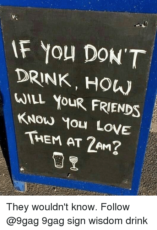 9gag, Friends, and Memes: F You DON'T  DRINK, HOW  WILL YOUR FRIENDS  THEM AT 2AM They wouldn't know. Follow @9gag 9gag sign wisdom drink