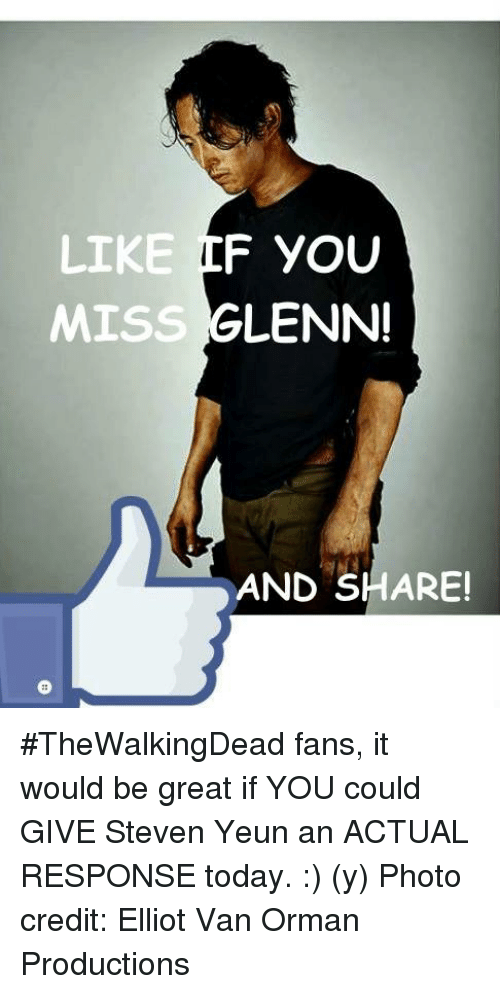 Memes, Today, and 🤖: F YOU  LIKE  GLENN!  MISS  AND SHARE! #TheWalkingDead fans, it would be great if YOU could GIVE Steven Yeun an ACTUAL RESPONSE today. :) (y)  Photo credit: Elliot Van Orman Productions