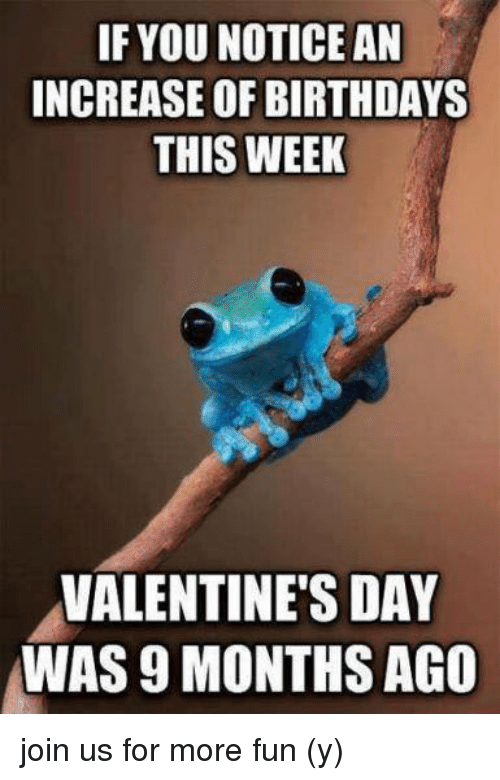 Memes, Valentine's Day, and 🤖: F YOU NOTICE AN  INCREASE OF BIRTHDAYS  THIS WEEK  VALENTINE'S DAY  WAS 9 MONTHS AGO join us for more fun (y)