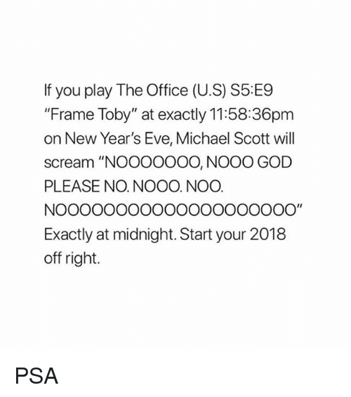 "God, Memes, and Michael Scott: f you play The Office (U.S) S5 E9  ""Frame Toby"" at exactly 11:58:36pm  on New Year's Eve, Michael Scott wil  scream ""NOOOOOOO, NOOO GOD  PLEASE NO. NOOO. NOO  Exactly at midnight. Start your 2018  off right. PSA"