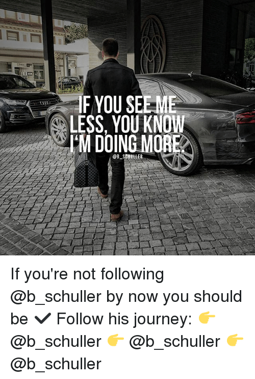 Journey, Memes, and 🤖: F YOU SEE-ME  LESS, YOU KNOW  I'M DOING MORE  @B. SDH ttER If you're not following @b_schuller by now you should be ✔️ Follow his journey: 👉 @b_schuller 👉 @b_schuller 👉 @b_schuller