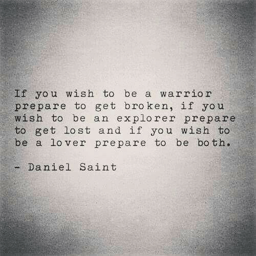 Lost, Warrior, and Daniel: f you wish to be a warrior  prepare to get broken, if you  wish to be an explorer prepare  to get lost and if you wish to  be a lo ver prepare to be both.  - Daniel Saint
