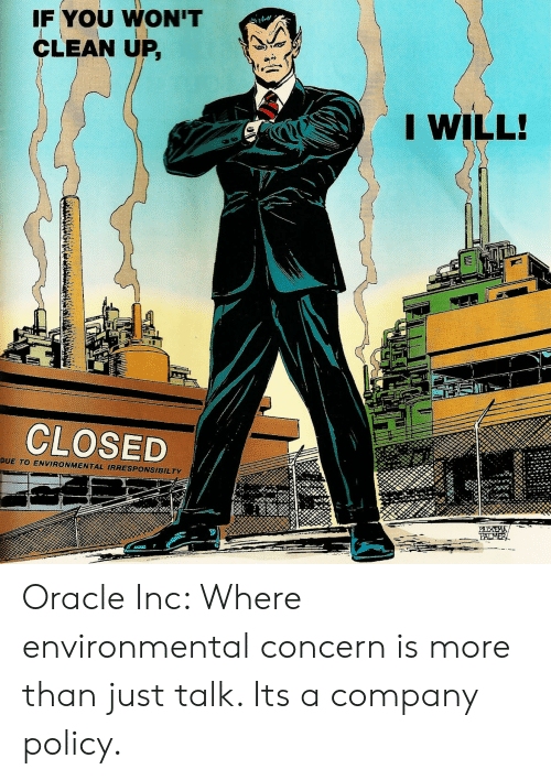 Oracle, Company, and Policy: F YOU WON'T  CLEAN UP,  I WILL!  CLOSED  DUE TO ENVIRONMENTAL IRRESPONSIBILTY Oracle Inc: Where environmental concern is more than just talk. Its a company policy.