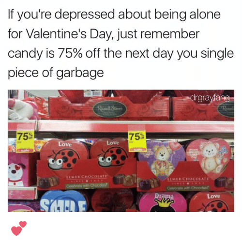 Being Alone, Dank Memes, and Celebrities: f you're depressed about being alone  for Valentine's Day, just remember  candy is 75% off the next day you single  piece of garbage  drgravians  75  75  Love  Ove  ELMER CHOCOLATE  ELMER CHOCOLATE  Coobrate with chocolate!  Celebrate with Chocolate'  Love 💕