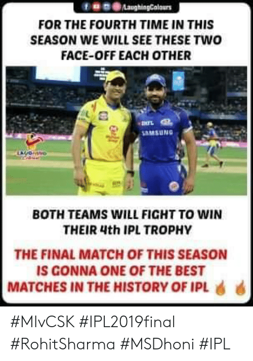 Two-Face, Best, and History: f859LaughingColours  FOR THE FOURTH TIME IN THIS  SEASON WE WILL SEE THESE TWO  FACE-OFF EACH OTHER  -諆兀  MSUNG  BOTH TEAMS WILL FIGHT TO WIN  THEIR 4th IPL TROPHY  THE FINAL MATCH OF THIS SEASON  IS GONNA ONE OF THE BEST  MATCHES IN THE HISTORY OF IPL 6 6 #MIvCSK #IPL2019final #RohitSharma #MSDhoni #IPL