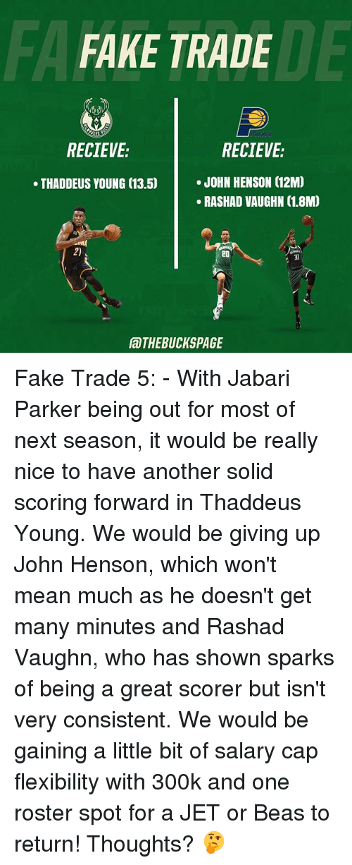 Fake, Memes, and Mean: FA  FAKE TRADE  DE  RECIEVE:  RECIEVE:  .JOHN HENSON (12M  RASHAD VAUGHN (1.8M)  THADDEUS YOUNG (13.5)  2)  20  31  aTHEBUCKSPAGE Fake Trade 5: - With Jabari Parker being out for most of next season, it would be really nice to have another solid scoring forward in Thaddeus Young. We would be giving up John Henson, which won't mean much as he doesn't get many minutes and Rashad Vaughn, who has shown sparks of being a great scorer but isn't very consistent. We would be gaining a little bit of salary cap flexibility with 300k and one roster spot for a JET or Beas to return! Thoughts? 🤔