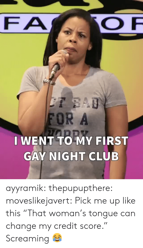 "Club, Target, and Tumblr: FA  FOR A  I WENT TO MY FIRST  GAY NIGHT CLUB ayyramik:  thepupupthere:  moveslikejavert: Pick me up like this  ""That woman's tongue can change my credit score.""   Screaming 😂"