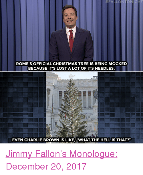 """Charlie, Christmas, and Jimmy Fallon:  #FA LO  ROME'S OFFICIAL CHRISTMAS TREE IS BEING MOCKED  BECAUSE IT'S LOST A LOT OF ITS NEEDLES.  EVEN CHARLIE BROWN IS LIKE,""""WHAT THE HELL IS THAT?"""" <p><a href=""""https://www.youtube.com/watch?v=mu-X8R_2WWM"""" target=""""_blank"""">Jimmy Fallon's Monologue; December 20, 2017</a><br/></p>"""