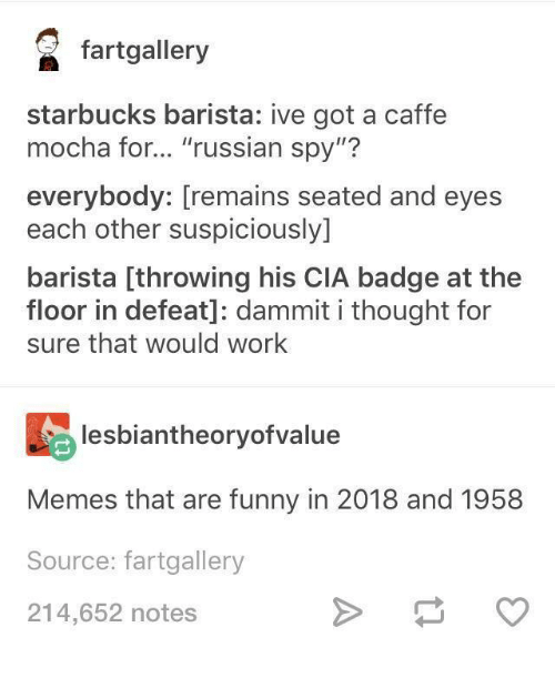 """Funny, Memes, and Starbucks: faalery  starbucks barista: ive got a caffe  mocha for... """"russian spy""""?  everybody: [remains seated and eyes  each other suspiciously]  barista [throwing his CIA badge at the  floor in defeat]: dammit i thought for  sure that would work  lesbiantheoryofvalue  Memes that are funny in 2018 and 1958  Source: fartgallery  214,652 notes"""