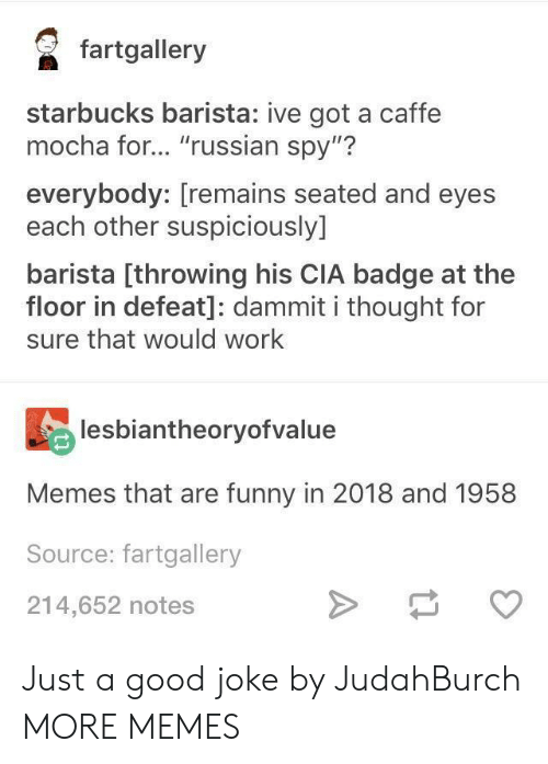 """Dank, Funny, and Memes: faalery  starbucks barista: ive got a caffe  mocha for... """"russian spy""""?  everybody: [remains seated and eyes  each other suspiciously]  barista [throwing his CIA badge at the  floor in defeat]: dammit i thought for  sure that would work  lesbiantheoryofvalue  Memes that are funny in 2018 and 1958  Source: fartgallery  214,652 notes Just a good joke by JudahBurch MORE MEMES"""