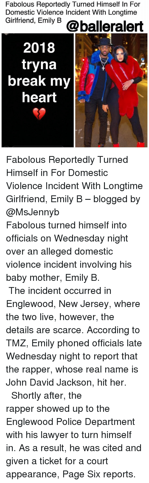 Fabolous, Lawyer, and Memes: Fabolous Reportedly Turned Himself In For  Domestic Violence Incident With Longtime  Gintriend, Emiy 6 @balleralert  2018  tryna  break my  heart Fabolous Reportedly Turned Himself in For Domestic Violence Incident With Longtime Girlfriend, Emily B – blogged by @MsJennyb ⠀⠀⠀⠀⠀⠀⠀⠀⠀ ⠀⠀⠀⠀⠀⠀⠀⠀⠀ Fabolous turned himself into officials on Wednesday night over an alleged domestic violence incident involving his baby mother, Emily B. ⠀⠀⠀⠀⠀⠀⠀⠀⠀ ⠀⠀⠀⠀⠀⠀⠀⠀⠀ The incident occurred in Englewood, New Jersey, where the two live, however, the details are scarce. According to TMZ, Emily phoned officials late Wednesday night to report that the rapper, whose real name is John David Jackson, hit her. ⠀⠀⠀⠀⠀⠀⠀⠀⠀ ⠀⠀⠀⠀⠀⠀⠀⠀⠀ Shortly after, the rapper showed up to the Englewood Police Department with his lawyer to turn himself in. As a result, he was cited and given a ticket for a court appearance, Page Six reports.