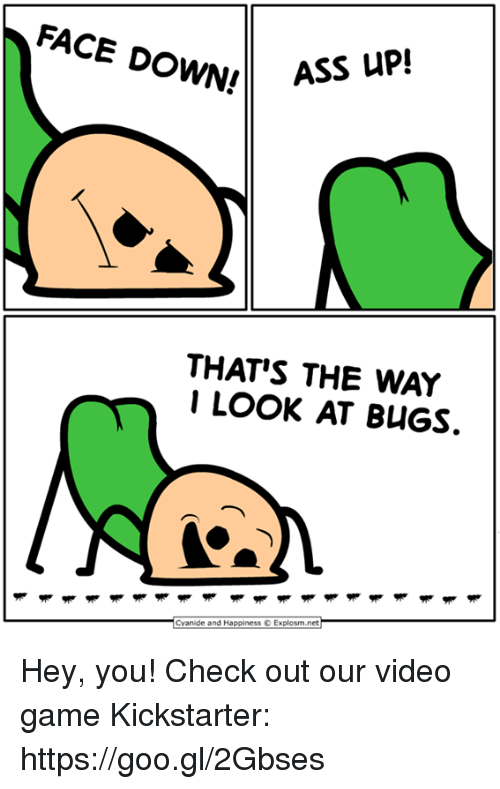 Dank, Game, and Kickstarter: FACE DOWN!  THAT'S THE WAY  I LOOK AT BUGS.  Cvanide and Happiness © Explosm.net Hey, you! Check out our video game Kickstarter: https://goo.gl/2Gbses