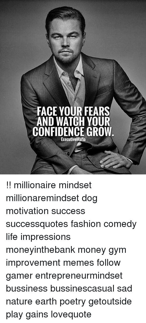 Confidence, Fashion, and Gym: FACE YOUR FEARS  AND WATCH YOUR  CONFIDENCE GROW  ExecutiveMafia !! millionaire mindset millionaremindset dog motivation success successquotes fashion comedy life impressions moneyinthebank money gym improvement memes follow gamer entrepreneurmindset bussiness bussinescasual sad nature earth poetry getoutside play gains lovequote