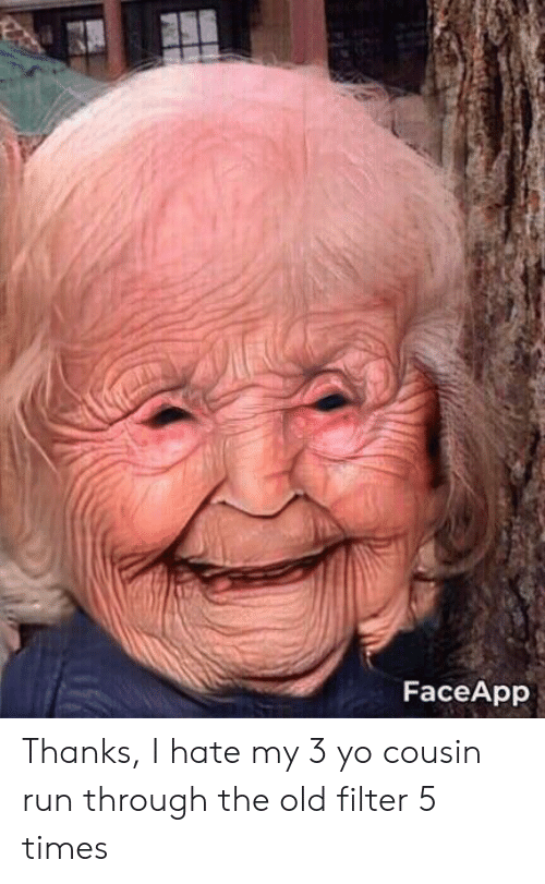 FaceApp Thanks I Hate My 3 Yo Cousin Run Through the Old
