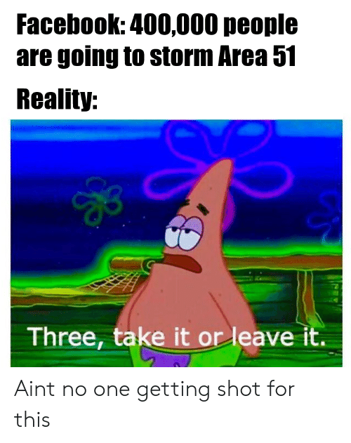 Facebook, Reality, and Area 51: Facebook: 400,000 people  are going to storm Area 51  Reality:  Three, take it or leave it. Aint no one getting shot for this