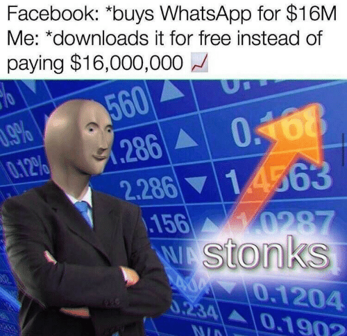 Facebook, Whatsapp, and Free: Facebook: *buys WhatsApp for $16M  Me: *downloads it for free instead of  paying $16,000,000  560  .9%  0.12%  286A  2.28614563  156 0287  WAStonks  A0 0.1204  0.234 0.1902