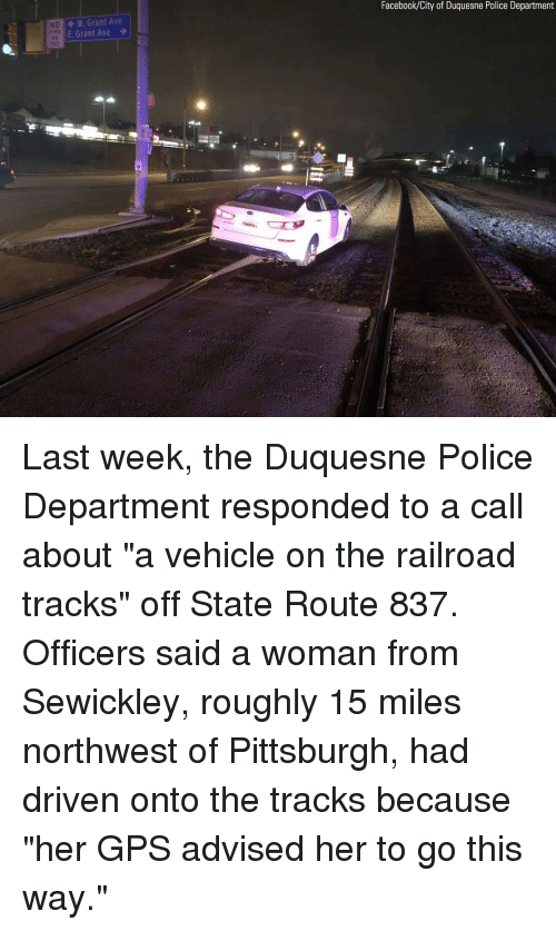 """Facebook, Memes, and Police: Facebook/City of Duquesne Police Department  W. Grant Ave  E Grant Ave  NO  DN  0 Last week, the Duquesne Police Department responded to a call about """"a vehicle on the railroad tracks"""" off State Route 837. Officers said a woman from Sewickley, roughly 15 miles northwest of Pittsburgh, had driven onto the tracks because """"her GPS advised her to go this way."""""""