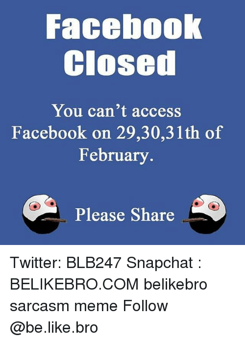 Be Like, Facebook, and Meme: Facebook  Closed  You can't access  Facebook on 29,30,31th of  February  Please Share Twitter: BLB247 Snapchat : BELIKEBRO.COM belikebro sarcasm meme Follow @be.like.bro