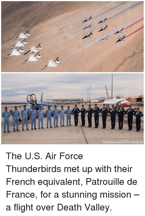 Facebook, Memes, and Air Force: facebook.com/AFThunderbirds The U.S. Air Force Thunderbirds met up with their French equivalent, Patrouille de France, for a stunning mission – a flight over Death Valley.