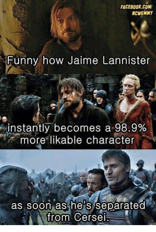 Game of Thrones, How, and Funnyes: FACEBOOK COM  NCWEMMY  Funny how Jaime Lannister  instantly becomes a 98.9%  more likable character  as soon as he S separated  from Cersei