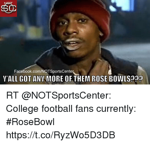 College, College Football, and Facebook: Facebook.com/NOTSportsCente  YALL GOT ANY MORE OF THEM ROSE BOWLS?  DOWNLOAD MEME GENERATOR FROM HTTP://MEMECRUNCH.COM RT @NOTSportsCenter: College football fans currently: #RoseBowl https://t.co/RyzWo5D3DB
