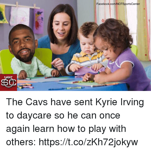 Cavs, Facebook, and Kyrie Irving: Facebook com/NOTSportsCenter The Cavs have sent Kyrie Irving to daycare so he can once again learn how to play with others: https://t.co/zKh72jokyw