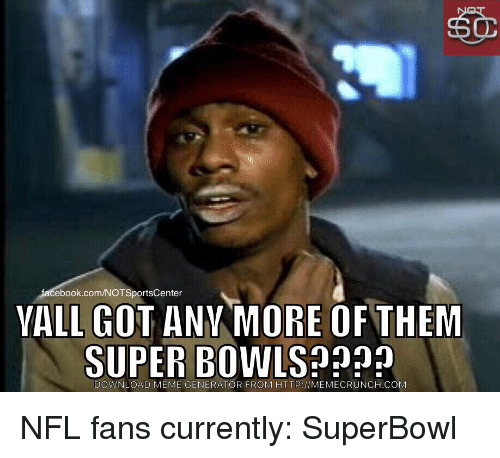 Sports, Super Bowls, and Superbowls: facebook.com/NOTSportsCenter  VALL GOT ANY MORE OF THEM  SUPER BOWL  DOWNLOAD MEME GENERATOR FROM HTTP //MEMECRUNCH.COM NFL fans currently: SuperBowl