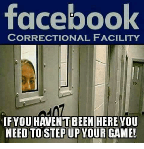Facebook, Memes, and Game: facebook  CORRECTIONAL FACILITY  IF YOU HAVENT BEENHERE You  NEED TO STEP UP YOUR GAME
