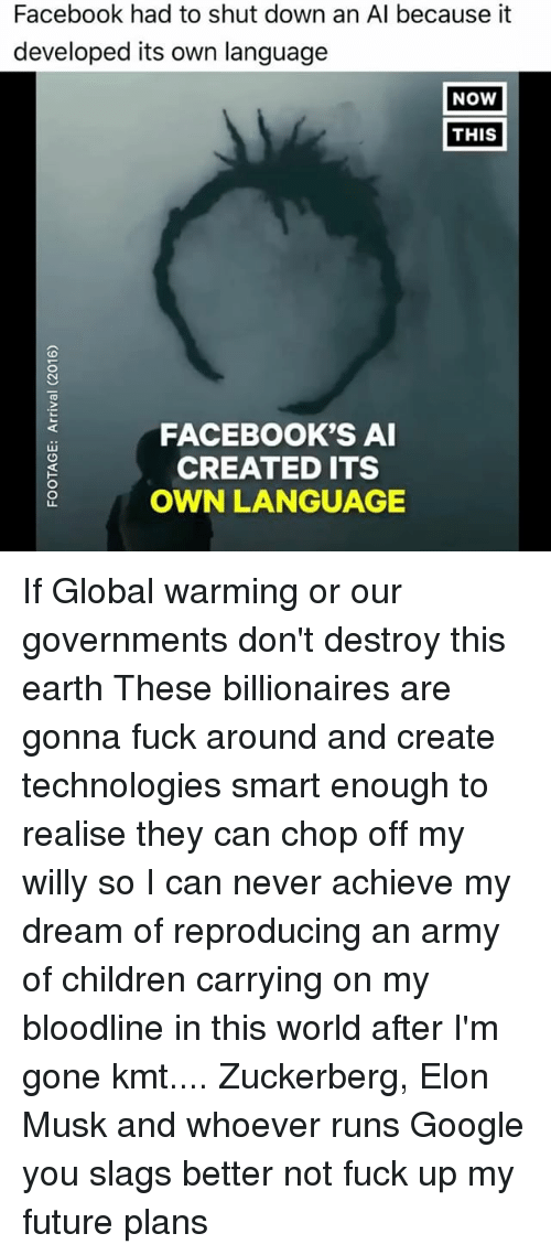 Children, Facebook, and Future: Facebook had to shut down an Al because it  developed its own language  NOW  THIS  FACEBOOK'S AI  CREATED ITS  OWN LANGUAGE If Global warming or our governments don't destroy this earth These billionaires are gonna fuck around and create technologies smart enough to realise they can chop off my willy so I can never achieve my dream of reproducing an army of children carrying on my bloodline in this world after I'm gone kmt.... Zuckerberg, Elon Musk and whoever runs Google you slags better not fuck up my future plans