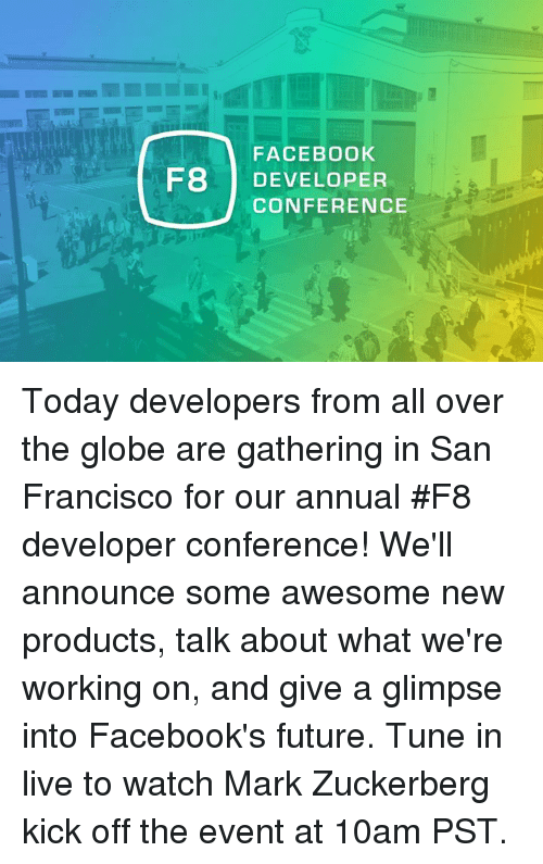 Dank, Facebook, and Future: FACEBOOK  HB DEVELOPER  CONFERENCE Today developers from all over the globe are gathering in San Francisco for our annual #F8 developer conference! We'll announce some awesome new products, talk about what we're working on, and give a glimpse into Facebook's future. Tune in live to watch Mark Zuckerberg kick off the event at 10am PST.