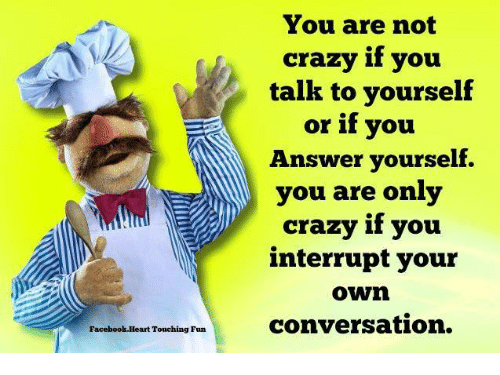 Memes, 🤖, and Answeres: Facebook.Heart Touching Fun  You are not  crazy if you  talk to yourself  or if you  Answer yourself.  you are only  crazy if you  interrupt your  Own  conversation.