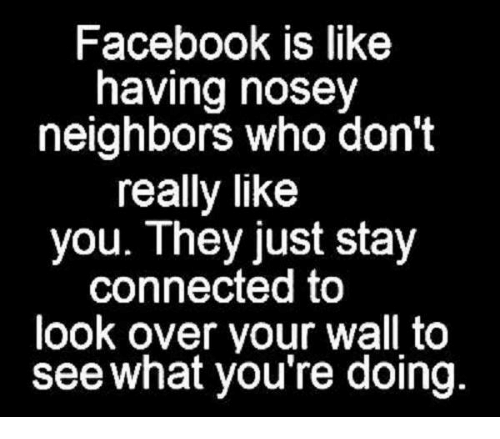 Facebook Is Like Having Nosey Neighbors Who Don't Really