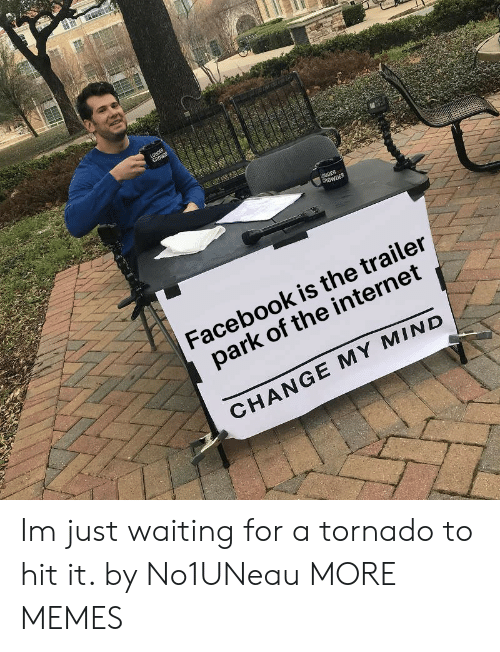 Dank, Facebook, and Internet: Facebook is the trailer  park of the internet  CHANGE MY MIND Im just waiting for a tornado to hit it. by No1UNeau MORE MEMES
